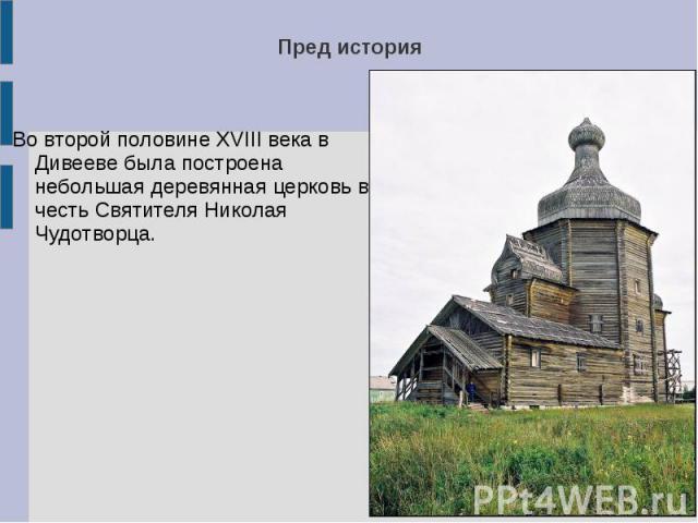 Пред историяВо второй половине XVIII века в Дивееве была построена небольшая деревянная церковь в честь Святителя Николая Чудотворца.