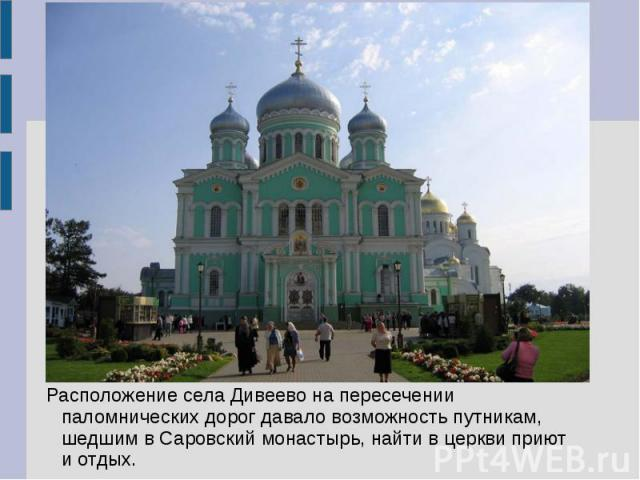 Расположение села Дивеево на пересечении паломнических дорог давало возможность путникам, шедшим в Саровский монастырь, найти в церкви приют и отдых.