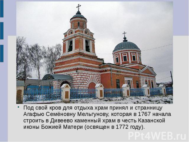 Под свой кров для отдыха храм принял и странницу Агафью Семёновну Мельгунову, которая в 1767 начала строить в Дивеево каменный храм в честь Казанской иконы Божией Матери (освящен в 1772 году).