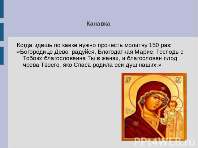 Канавка Когда идешь по кавке нужно прочесть молитву 150 раз:«Богородице Дево, радуйcя, Благодатная Марие, Господь с Тобою: благословенна Ты в женах, и благословен плод чрева Твоего, яко Спаса родила еси душ наших.»