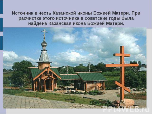 Источник в честь Казанской иконы Божией Матери. При расчистке этого источника в советские годы была найдена Казанская икона Божией Матери.