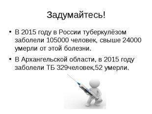 Задумайтесь! В 2015 году в России туберкулёзом заболели 105000 человек, свыше 24