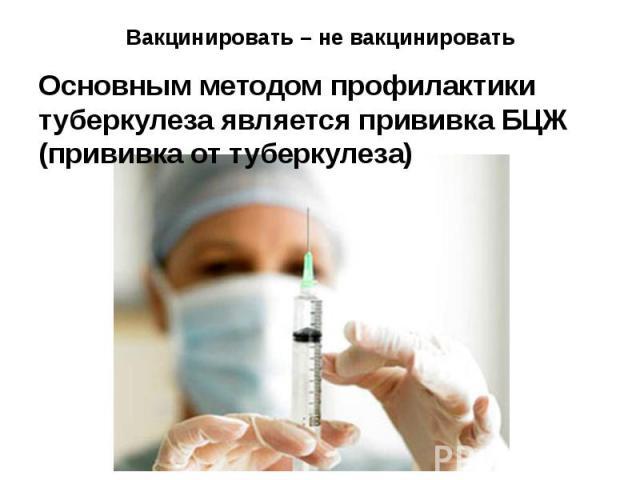Вакцинировать – не вакцинировать Основным методом профилактики туберкулеза является прививка БЦЖ (прививка от туберкулеза)