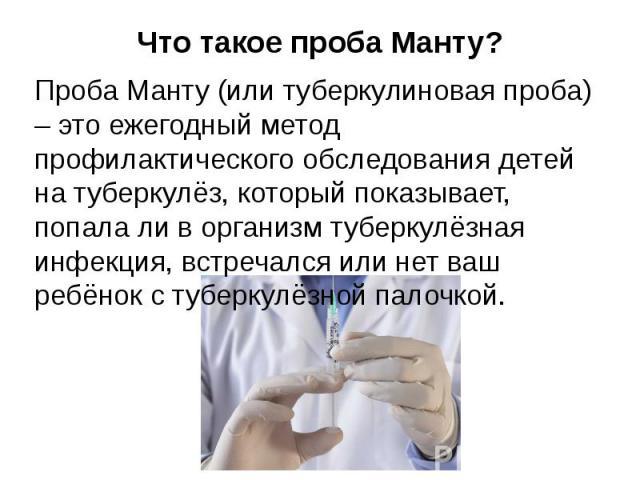 Что такое проба Манту? Проба Манту (или туберкулиновая проба) – это ежегодный метод профилактического обследования детей на туберкулёз, который показывает, попала ли в организм туберкулёзная инфекция, встречался или нет ваш ребёнок с туберкулёзной п…