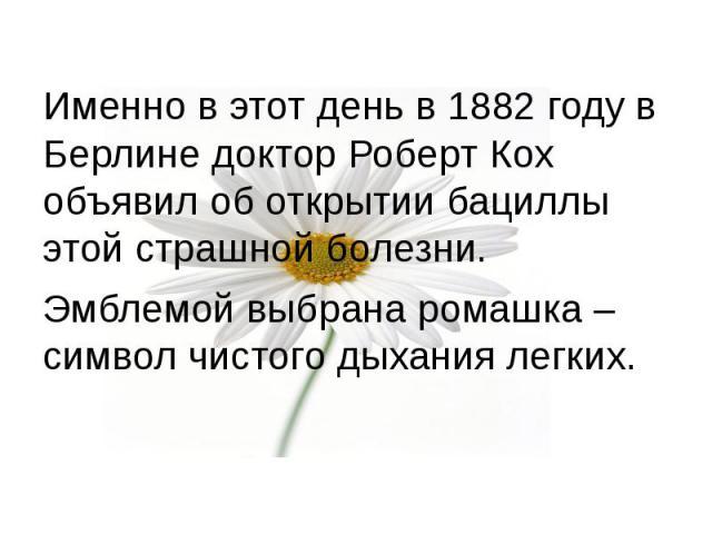 Именно в этот день в 1882 году в Берлине доктор Роберт Кох объявил об открытии бациллы этой страшной болезни. Именно в этот день в 1882 году в Берлине доктор Роберт Кох объявил об открытии бациллы этой страшной болезни. Эмблемой выбрана ромашка – си…