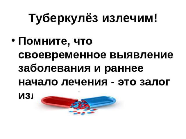 Туберкулёз излечим! Помните, что своевременное выявление заболевания и раннее начало лечения - это залог излечения!