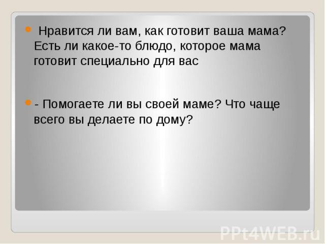 Нравится ли вам, как готовит ваша мама? Есть ли какое-то блюдо, которое мама готовит специально для вас - Помогаете ли вы своей маме? Что чаще всего вы делаете по дому?