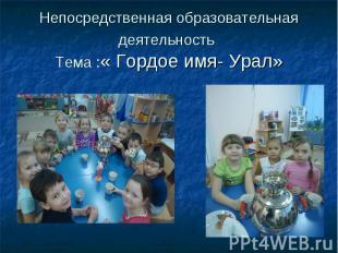 Непосредственная образовательная деятельность Тема :« Гордое имя- Урал»