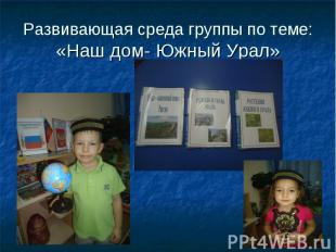 Развивающая среда группы по теме:«Наш дом- Южный Урал»