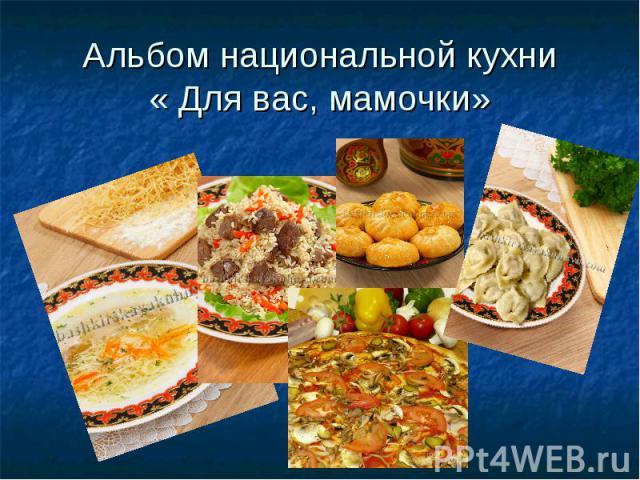 Альбом национальной кухни« Для вас, мамочки»