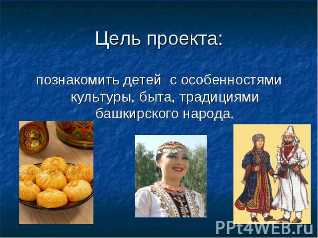 Цель проекта: познакомить детей с особенностями культуры, быта, традициями башкирского народа.