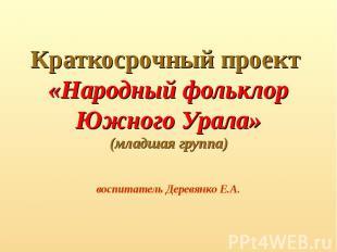Краткосрочный проект «Народный фольклор Южного Урала»(младшая группа)воспитатель