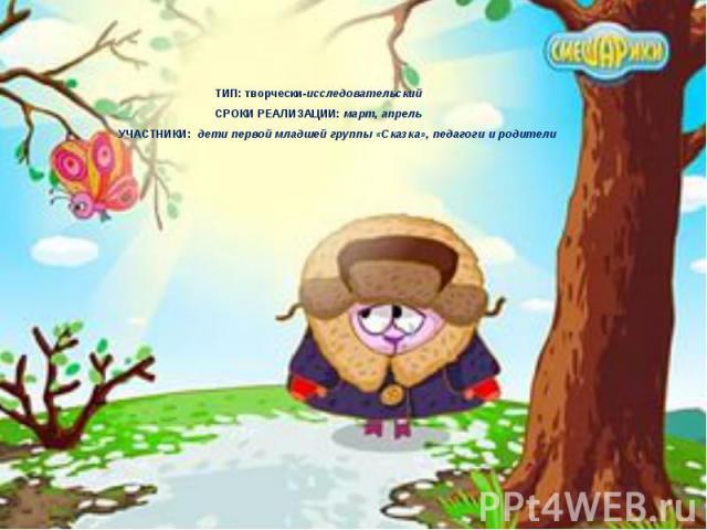 ТИП: творчески-исследовательский СРОКИ РЕАЛИЗАЦИИ: март, апрель УЧАСТНИКИ: дети первой младшей группы «Сказка», педагоги и родители