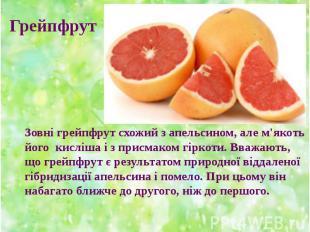 Зовні грейпфрут схожий з апельсином, але м'якоть його кисліша і з присмаком гірк