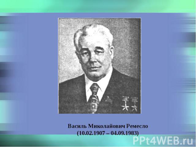 Василь Миколайович Ремесло (10.02.1907 – 04.09.1983)