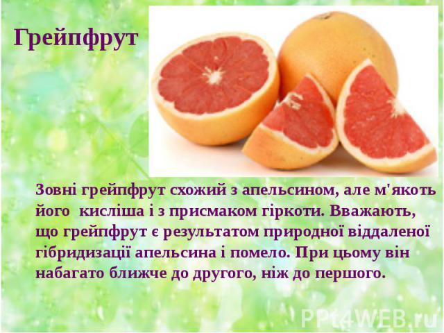 Зовні грейпфрут схожий з апельсином, але м'якоть його кисліша і з присмаком гіркоти. Вважають, що грейпфрут є результатом природної віддаленої гібридизації апельсина і помело. При цьому він набагато ближче до другого, ніж до першого. Зовні грейпфрут…