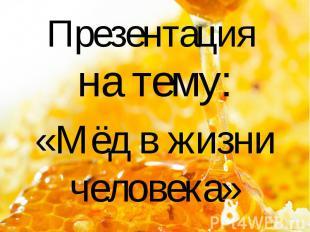 Презентация на тему: «Мёд в жизни человека»