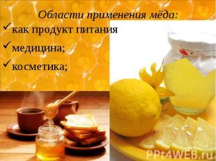 Области применения мёда: как продукт питания медицина; косметика;
