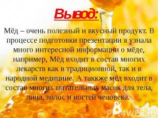 Вывод: Мёд – очень полезный и вкусный продукт. В процессе подготовки презентации