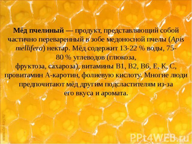 Мёд пчелиный— продукт, представляющий собой частично переваренный взобемедоносной пчелы(Apis mellifera)нектар. Мёд содержит 13-22% воды, 75-80%углеводов(глюкоза, фруктоза,сахароза),ви…