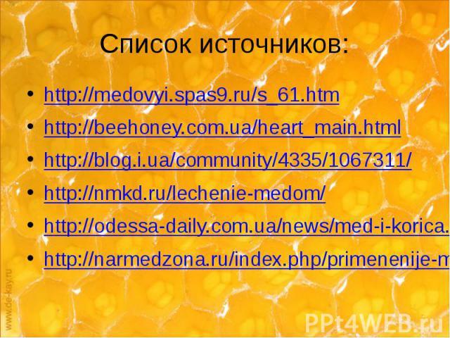 Список источников: http://medovyi.spas9.ru/s_61.htm http://beehoney.com.ua/heart_main.html http://blog.i.ua/community/4335/1067311/ http://nmkd.ru/lechenie-medom/ http://odessa-daily.com.ua/news/med-i-korica.html http://narmedzona.ru/index.php/prime…