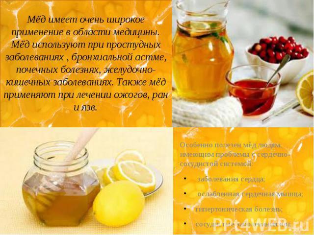 Мёд имеет очень широкое применение в области медицины. Мёд используют при простудных заболеваниях , бронхиальной астме, почечных болезнях, желудочно-кишечных заболеваниях. Также мёд применяют при лечении ожогов, ран и язв. Особенно полезен мёд людям…