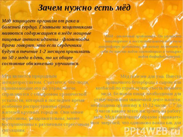 Зачем нужно есть мёд Мёд защищает организм от рака и болезней сердца. Главными защитниками являются содержащиеся в мёде мощные пищевые антиоксиданты - флавоноиды. Врачи говорят, что если сердечники будут в течение 1-2 месяцев принимать по 50 г меда …