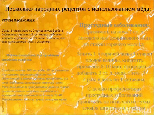 Несколько народных рецептов с использованием мёда: УКУСЫ НАСЕКОМЫХ: Смесь 1 части меда на 2 части теплой воды с добавлением маленькой ч.л. корицы медленно втирать в зудящюю часть тела. Замечено, что боль уменьшается через 1-2 минуты.