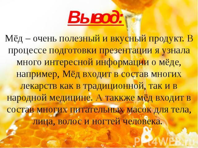 Вывод: Мёд – очень полезный и вкусный продукт. В процессе подготовки презентации я узнала много интересной информации о мёде, например, Мёд входит в состав многих лекарств как в традиционной, так и в народной медицине. А таккже мёд входит в состав м…