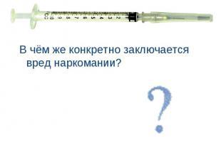В чём же конкретно заключается вред наркомании? В чём же конкретно заключается в