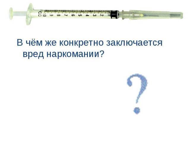 В чём же конкретно заключается вред наркомании? В чём же конкретно заключается вред наркомании?