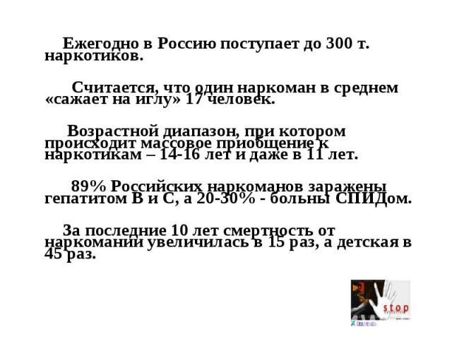 Ежегодно в Россию поступает до 300 т. наркотиков. Считается, что один наркоман в среднем «сажает на иглу» 17 человек. Возрастной диапазон, при котором происходит массовое приобщение к наркотикам – 14-16 лет и даже в 11 лет. 89% Российских наркоманов…