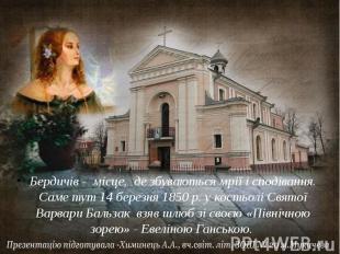 Бердичів - місце, де збуваються мрії і сподівання. Саме тут 14 березня 1850 р. у