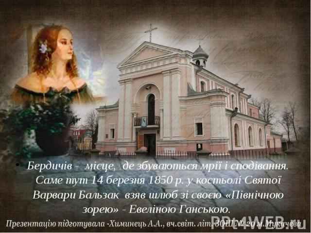 Бердичів - місце, де збуваються мрії і сподівання. Саме тут 14 березня 1850 р. у костьолі Святої Варвари Бальзак взяв шлюб зі своєю «Північною зорею» - Евеліною Ганською.
