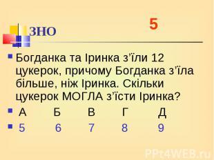 Богданка та Іринка з'їли 12 цукерок, причому Богданка з'їла більше, ніж Іринка.