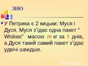 """У Петрика є 2 кицьки: Муся і Дуся. Муся з'їдає одна пакет """" Wiskas"""" масою m кг з"""