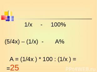 1/х - 100% 1/х - 100% (5/4х) – (1/х) - А% А = (1/4х ) * 100 : (1/х ) = =25