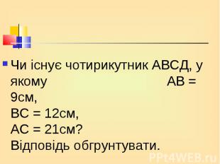 Чи існує чотирикутник АВСД, у якому АВ = 9см, ВС = 12см, АС = 21см? Відповідь об