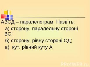 АВСД – паралелограм. Назвіть: АВСД – паралелограм. Назвіть: а) сторону, паралель