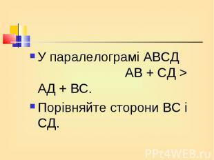 У паралелограмі АВСД АВ + СД > АД + ВС. У паралелограмі АВСД АВ + СД > АД