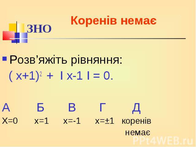 Розв'яжіть рівняння: Розв'яжіть рівняння: ( х+1)2 + І х-1 І = 0. А Б В Г Д Х=0 х=1 х=-1 х=±1 коренів немає
