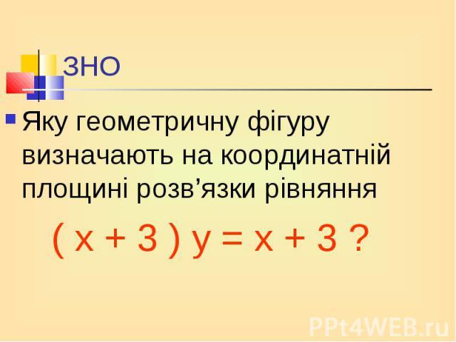 Яку геометричну фігуру визначають на координатній площині розв'язки рівняння Яку геометричну фігуру визначають на координатній площині розв'язки рівняння ( х + 3 ) у = х + 3 ?