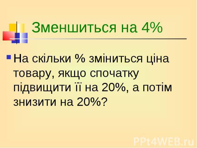 На скільки % зміниться ціна товару, якщо спочатку підвищити її на 20%, а потім знизити на 20%? На скільки % зміниться ціна товару, якщо спочатку підвищити її на 20%, а потім знизити на 20%?