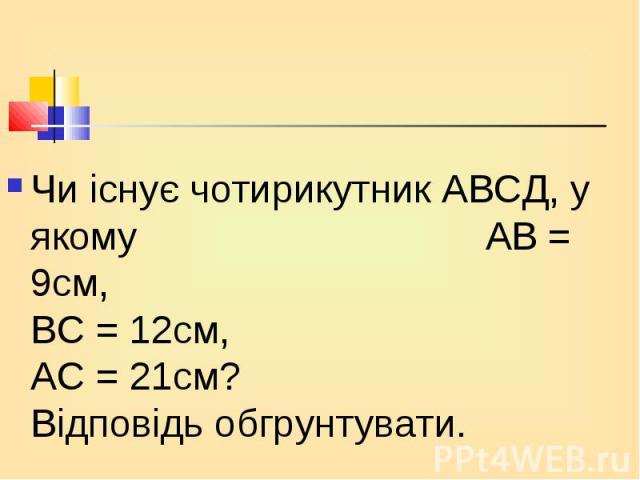 Чи існує чотирикутник АВСД, у якому АВ = 9см, ВС = 12см, АС = 21см? Відповідь обгрунтувати. Чи існує чотирикутник АВСД, у якому АВ = 9см, ВС = 12см, АС = 21см? Відповідь обгрунтувати.