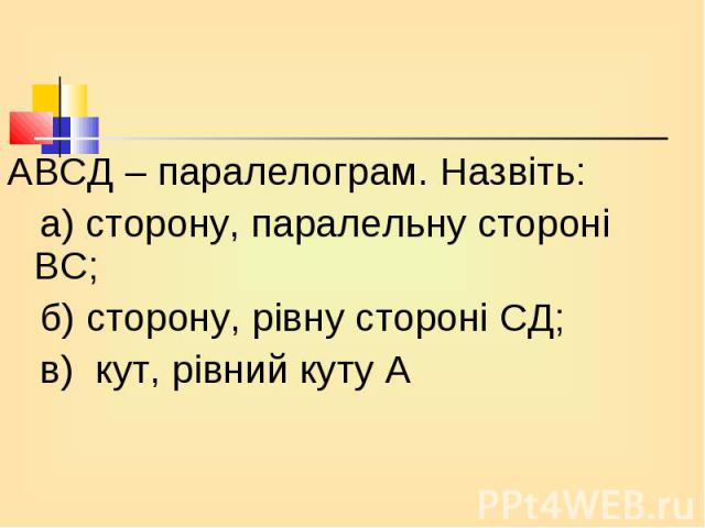 АВСД – паралелограм. Назвіть: АВСД – паралелограм. Назвіть: а) сторону, паралельну стороні ВС; б) сторону, рівну стороні СД; в) кут, рівний куту А