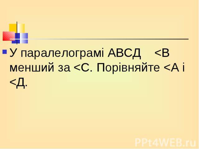 У паралелограмі АВСД <В менший за <С. Порівняйте <А і <Д. У паралелограмі АВСД <В менший за <С. Порівняйте <А і <Д.