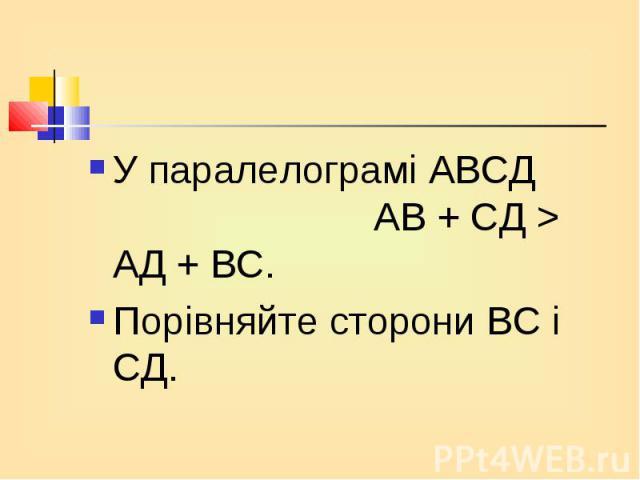 У паралелограмі АВСД АВ + СД > АД + ВС. У паралелограмі АВСД АВ + СД > АД + ВС. Порівняйте сторони ВС і СД.