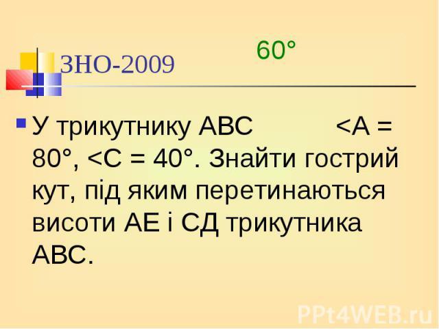 У трикутнику АВС <А = 80°, <С = 40°. Знайти гострий кут, під яким перетинаються висоти АЕ і СД трикутника АВС. У трикутнику АВС <А = 80°, <С = 40°. Знайти гострий кут, під яким перетинаються висоти АЕ і СД трикутника АВС.