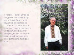 У травні –червні 1986 ро- ку одним з перших побу- вав у Чорнобилі,в зоні, звідки