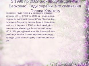 З 1998 по 2002 рік народний депутат Верховної Ради України 3-го скликання .Голов